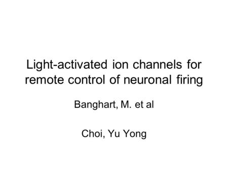 Light-activated ion channels for remote control of neuronal firing Banghart, M. et al Choi, Yu Yong.