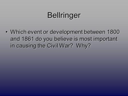 Bellringer Which event or development between 1800 and 1861 do you believe is most important in causing the Civil War? Why?Which event or development between.