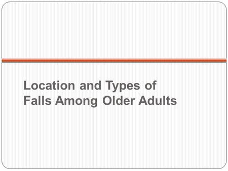 Location and Types of Falls Among Older Adults. Location of Falls among Older Adults 1,2 1 among those with known location 2 Source: Ohio Hospital Association.