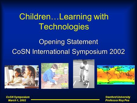 CoSN Symposium March 1, 2002 March 1, 2002 Stanford University Professor Roy Pea Children…Learning with Technologies Opening Statement CoSN International.
