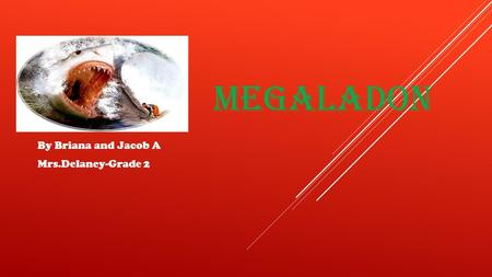 MEGALADON By Briana and Jacob A Mrs.Delaney-Grade 2.