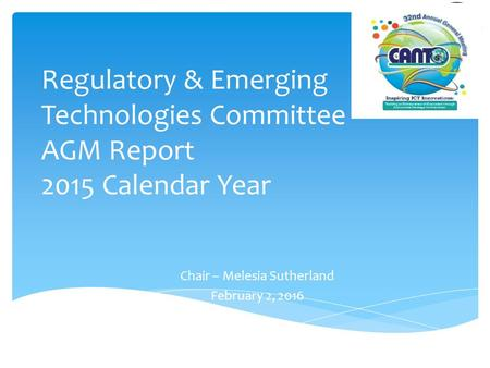 Regulatory & Emerging Technologies Committee AGM Report 2015 Calendar Year Chair – Melesia Sutherland February 2, 2016.