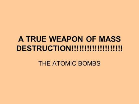 A TRUE WEAPON OF MASS DESTRUCTION!!!!!!!!!!!!!!!!!!!! THE ATOMIC BOMBS.