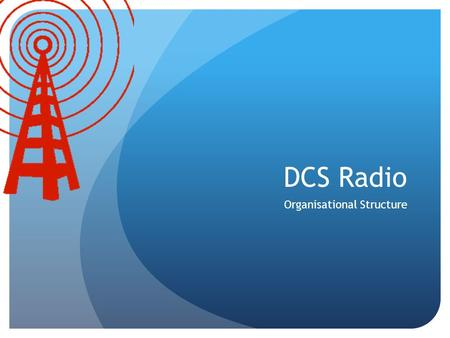 DCS Radio Organisational Structure. DCS Radio Organisational Structure Station Manager Operations Branch Chief Sound Engineer Production Team Web Manager.