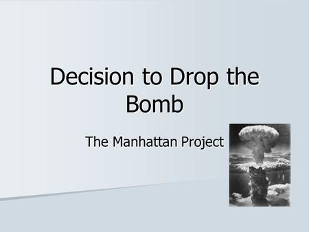 Decision to Drop the Bomb The Manhattan Project. The name given to the top secret project to create an atomic weapon The name given to the top secret.