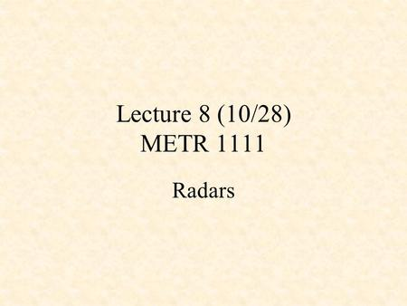 Lecture 8 (10/28) METR 1111 Radars. Radar & its History RADAR is an acronym Stands for RAdio Detecting And Ranging In 1930's, radar used to monitor shipping.