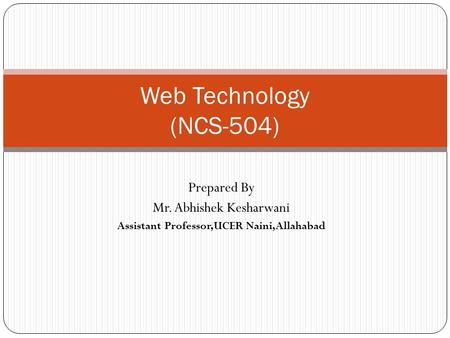 Web Technology (NCS-504) Prepared By Mr. Abhishek Kesharwani Assistant Professor,UCER Naini,Allahabad.