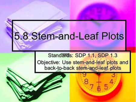 5.8 Stem-and-Leaf Plots Standards: SDP 1.1, SDP 1.3 Objective: Use stem-and-leaf plots and back-to-back stem-and-leaf plots.