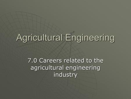 Agricultural Engineering 7.0 Careers related to the agricultural engineering industry.