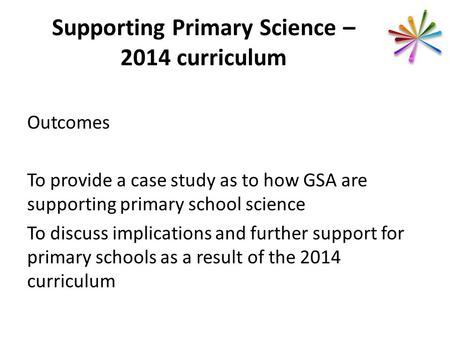 Supporting Primary Science – 2014 curriculum Outcomes To provide a case study as to how GSA are supporting primary school science To discuss implications.