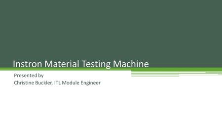 Presented by Christine Buckler, ITL Module Engineer Instron Material Testing Machine.