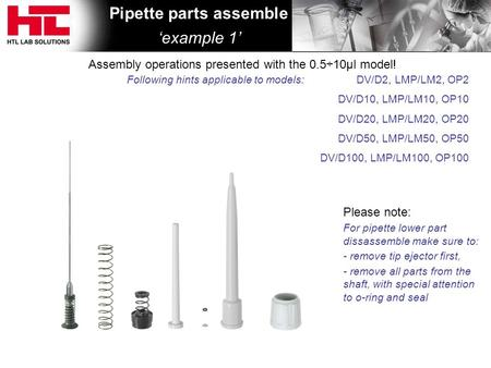 Pipette parts assemble 'example 1' Assembly operations presented with the 0.5÷10μl model! Following hints applicable to models: Please note: For pipette.
