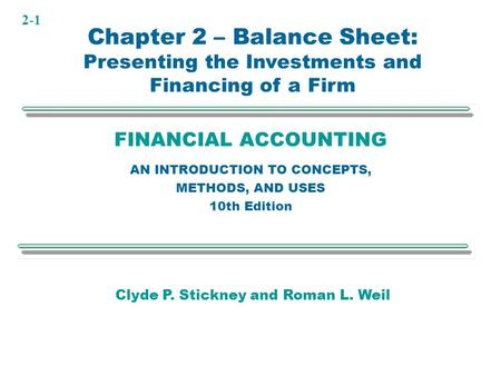 2-1 FINANCIAL ACCOUNTING AN INTRODUCTION TO CONCEPTS, METHODS, AND USES 10th Edition Clyde P. Stickney and Roman L. Weil Chapter 2 – Balance Sheet: Presenting.