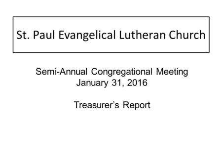 St. Paul Evangelical Lutheran Church Semi-Annual Congregational Meeting January 31, 2016 Treasurer's Report.