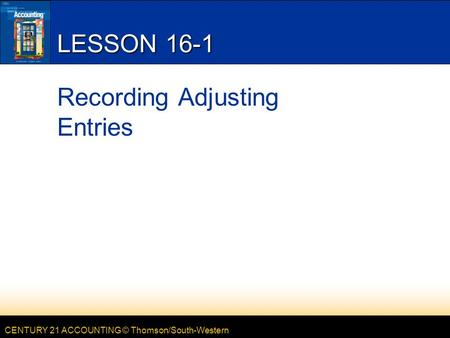 CENTURY 21 ACCOUNTING © Thomson/South-Western LESSON 16-1 Recording Adjusting Entries.