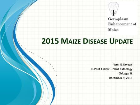 2015 M AIZE D ISEASE U PDATE Wm. E. Dolezal DuPont Fellow – Plant Pathology Chicago, IL December 9, 2015.