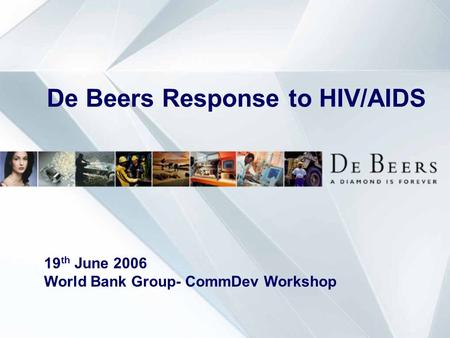 De Beers Response to HIV/AIDS 19 th June 2006 World Bank Group- CommDev Workshop.