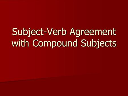 Subject-Verb Agreement with Compound Subjects. What is a compound subject? Two or more subjects that have the same verb Two or more subjects that have.