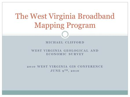 MICHAEL CLIFFORD WEST VIRGINIA GEOLOGICAL AND ECONOMIC SURVEY 2010 WEST VIRGINIA GIS CONFERENCE JUNE 9 TH, 2010 The West Virginia Broadband Mapping Program.