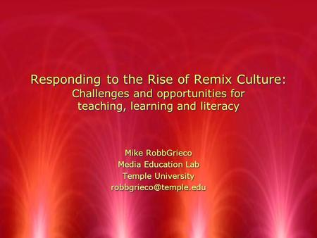 Responding to the Rise of Remix Culture: Challenges and opportunities for teaching, learning and literacy Mike RobbGrieco Media Education Lab Temple University.