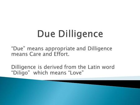 """Due"" means appropriate and Dilligence means Care and Effort. Dilligence is derived from the Latin word ""Diligo"" which means ""Love"""