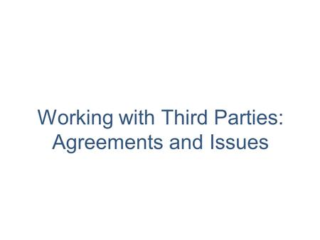 Working with Third Parties: Agreements and Issues.