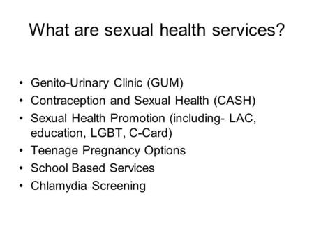 What are sexual health services? Genito-Urinary Clinic (GUM) Contraception and Sexual Health (CASH) Sexual Health Promotion (including- LAC, education,