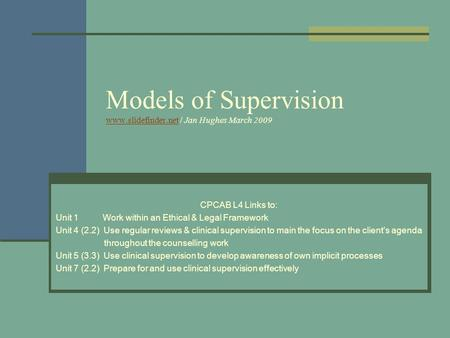 Models of Supervision www.slidefinder.net / Jan Hughes March 2009 www.slidefinder.net CPCAB L4 Links to: Unit 1 Work within an Ethical & Legal Framework.