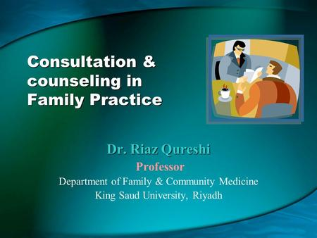 Consultation & counseling in Family Practice Dr. Riaz Qureshi Professor Department of Family & Community Medicine King Saud University, Riyadh.