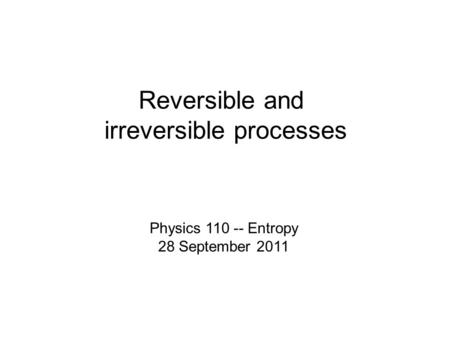 Reversible and irreversible processes Physics 110 -- Entropy 28 September 2011.