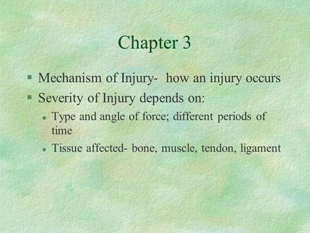 Chapter 3 §Mechanism of Injury- how an injury occurs §Severity of Injury depends on: l Type and angle of force; different periods of time l Tissue affected-