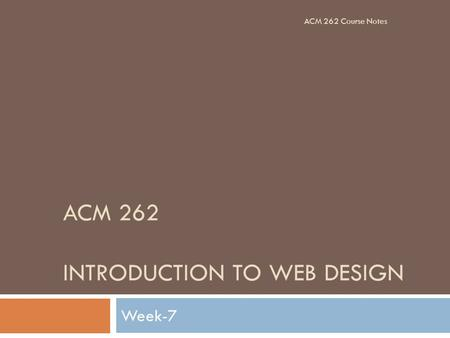 ACM 262 INTRODUCTION TO WEB DESIGN Week-7 ACM 262 Course Notes.