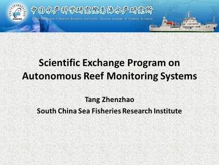 Scientific Exchange Program on Autonomous Reef Monitoring Systems Tang Zhenzhao South China Sea Fisheries Research Institute.