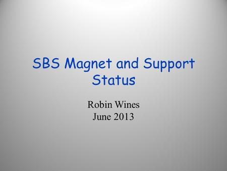 SBS Magnet and Support Status Robin Wines June 2013.