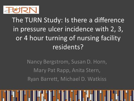 The TURN Study: Is there a difference in pressure ulcer incidence with 2, 3, or 4 hour turning of nursing facility residents? Nancy Bergstrom, Susan D.