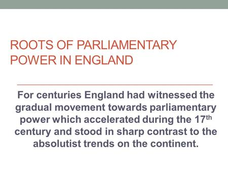 ROOTS OF PARLIAMENTARY POWER IN ENGLAND For centuries England had witnessed the gradual movement towards parliamentary power which accelerated during the.