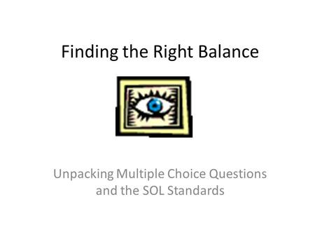 Finding the Right Balance Unpacking Multiple Choice Questions and the SOL Standards.