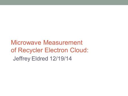 Microwave Measurement of Recycler Electron Cloud: Jeffrey Eldred 12/19/14.