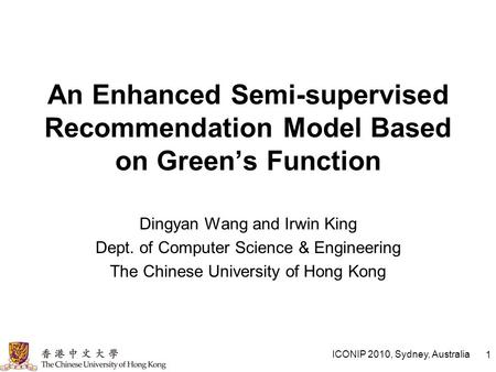 ICONIP 2010, Sydney, Australia 1 An Enhanced Semi-supervised Recommendation Model Based on Green's Function Dingyan Wang and Irwin King Dept. of Computer.
