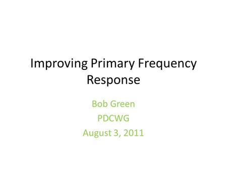Improving Primary Frequency Response Bob Green PDCWG August 3, 2011.