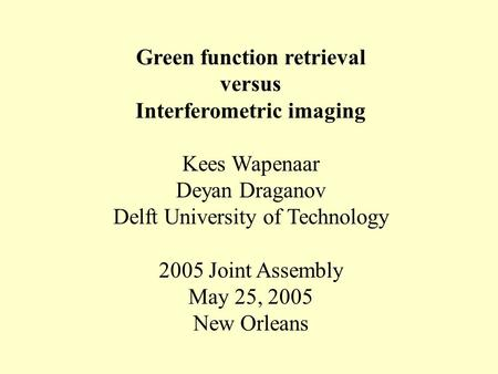 Green function retrieval versus Interferometric imaging Kees Wapenaar Deyan Draganov Delft University of Technology 2005 Joint Assembly May 25, 2005 New.
