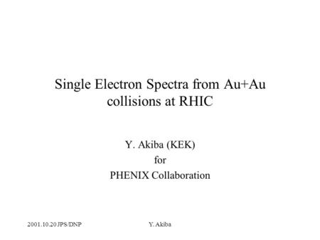 2001.10.20 JPS/DNPY. Akiba Single Electron Spectra from Au+Au collisions at RHIC Y. Akiba (KEK) for PHENIX Collaboration.