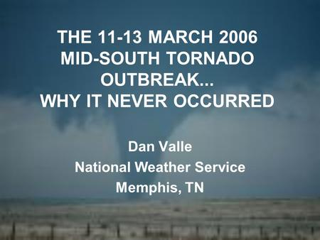 THE 11-13 MARCH 2006 MID-SOUTH TORNADO OUTBREAK... WHY IT NEVER OCCURRED Dan Valle National Weather Service Memphis, TN.