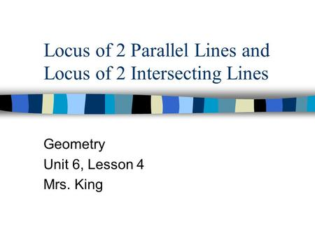 Locus of 2 Parallel Lines and Locus of 2 Intersecting Lines Geometry Unit 6, Lesson 4 Mrs. King.