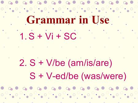1.S + Vi + SC 2. S + V/be (am/is/are) S + V-ed/be (was/were) Grammar in Use.