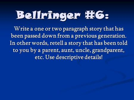 Bellringer #6: Write a one or two paragraph story that has been passed down from a previous generation. In other words, retell a story that has been told.