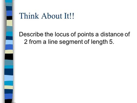 Think About It!! Describe the locus of points a distance of 2 from a line segment of length 5.