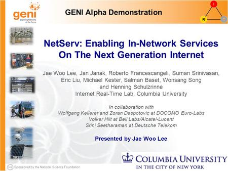 Sponsored by the National Science Foundation NetServ: Enabling In-Network Services On The Next Generation Internet Jae Woo Lee, Jan Janak, Roberto Francescangeli,