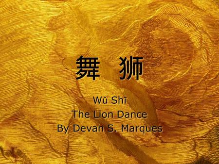 舞狮舞狮 舞狮舞狮 W ǔ Sh ī The Lion Dance By Devan S. Marques W ǔ Sh ī The Lion Dance By Devan S. Marques.