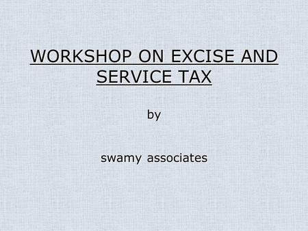 WORKSHOP ON EXCISE AND SERVICE TAX by swamy associates.